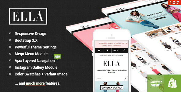 Ella by Halothemes is a Shopify theme which features parallax elements, support for RTL languages, Mega Menu, fully responsive layouts, search engine optimization, Google Fonts support, Bootstrap framework utilization and  a grid layout.
