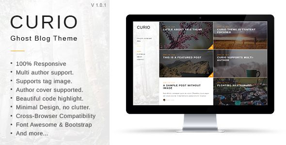 Curio by GBJsolution is a Ghost theme which features Retina display support, support for RTL languages, fully responsive layouts, Google Fonts support, clean design, Bootstrap framework utilization, is great for your personal site, blogging related layouts and optimizations, flat design aesthetics, masonry post layouts and  minimal design.