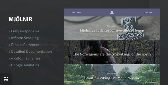 Mjolnir by NorthernFolks is a Ghost theme which features support for RTL languages, fully responsive layouts, Google Fonts support, support for photo galleries, blogging related layouts and optimizations and  minimal design.