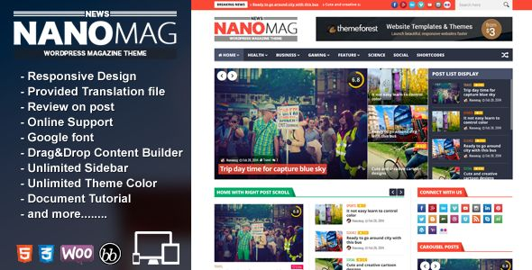 NanoMag by Jellywp is a news magazine WordPress theme which features support for RTL languages, Mega Menu, fully responsive layouts, Google Fonts support, Revolution Slider, WooCommerce integration, clean design, magazine style layouts, a grid layout and minimal design.